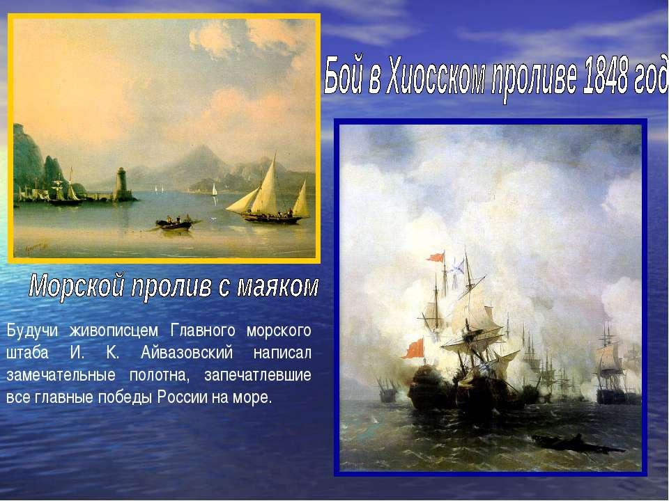 Будучи живописцем Главного морского штаба И. К. Айвазовский написал замечател...