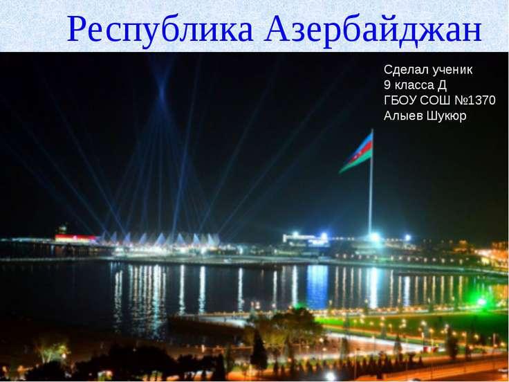 Сделал ученик 9 класса Д ГБОУ СОШ №1370 Алыев Шукюр Республика Азербайджан