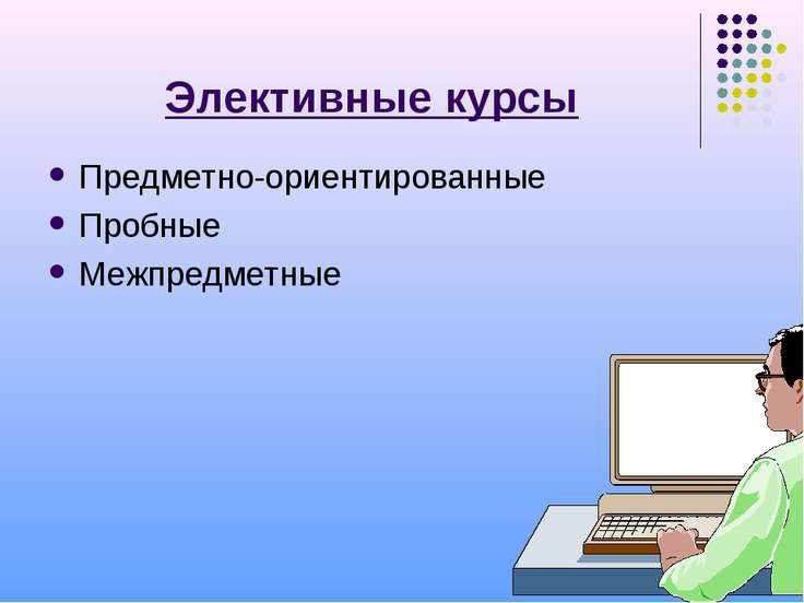 Элективные курсы Предметно-ориентированные Пробные Межпредметные