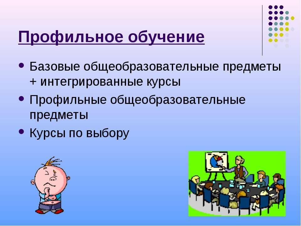 Профильное обучение Базовые общеобразовательные предметы + интегрированные ку...