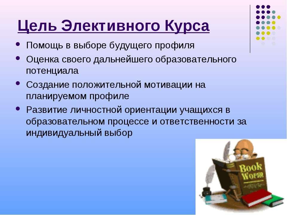 Цель Элективного Курса Помощь в выборе будущего профиля Оценка своего дальней...
