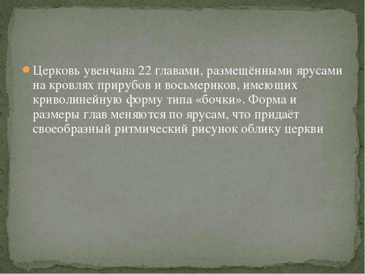 Церковь увенчана 22 главами, размещёнными ярусами на кровлях прирубов и восьм...