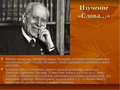 Изучение «Слова…» Многие историки, литературоведы, биографы и ученые анализир...