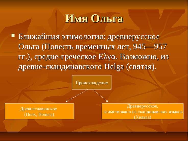 Имя Ольга Ближайшая этимология: древнерусское Ольга (Повесть временных лет, 9...