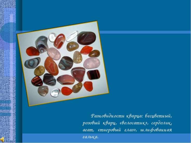 Разновидности кварца: бесцветный, розовый кварц, «волосатик», сердолик, агат,...