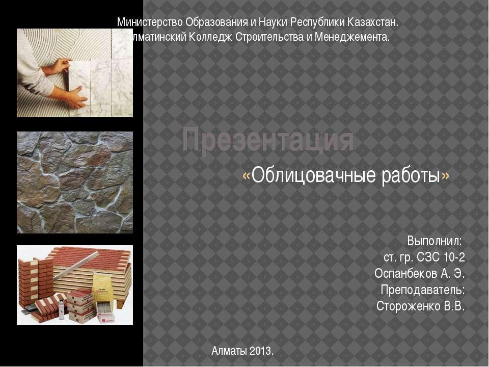 Презентация «Облицовачные работы» Выполнил: ст. гр. СЗС 10-2 Оспанбеков А. Э....