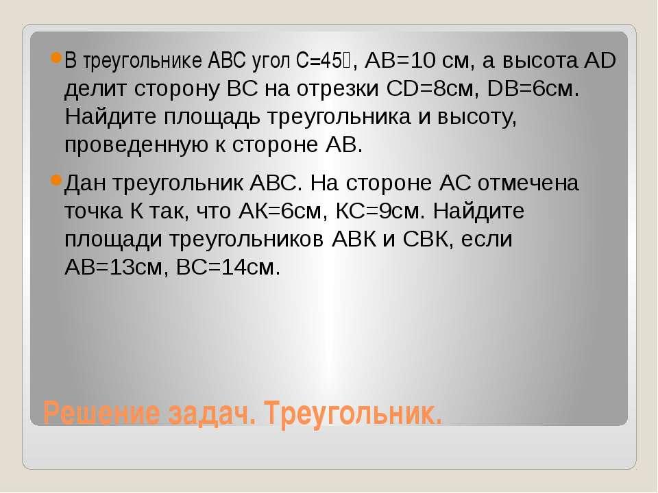 Решение задач. Треугольник. В треугольнике АВС угол С=45⁰, АВ=10 см, а высота...