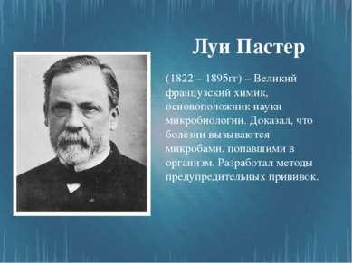 Луи Пастер (1822 – 1895гг) – Великий французский химик, основоположник науки ...
