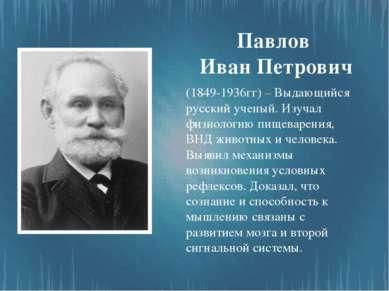 Павлов Иван Петрович (1849-1936гг) – Выдающийся русский ученый. Изучал физиол...