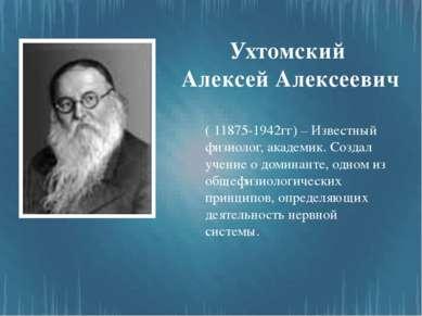 Ухтомский Алексей Алексеевич ( 11875-1942гг) – Известный физиолог, академик. ...