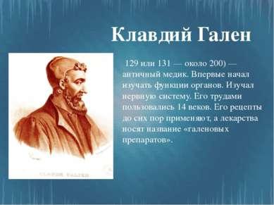 Клавдий Гален 129 или 131 — около 200) — античный медик. Впервые начал изучат...
