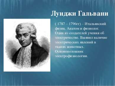 Луиджи Гальвани ( 1787 – 1796гг) – Итальянский физик. Анатом и физиолог. Один...