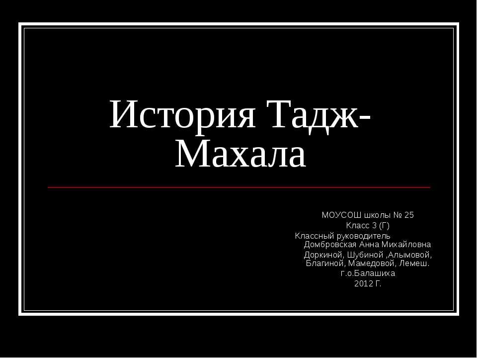 История Тадж-Махала МОУСОШ школы № 25 Класс 3 (Г) Классный руководитель Домбр...