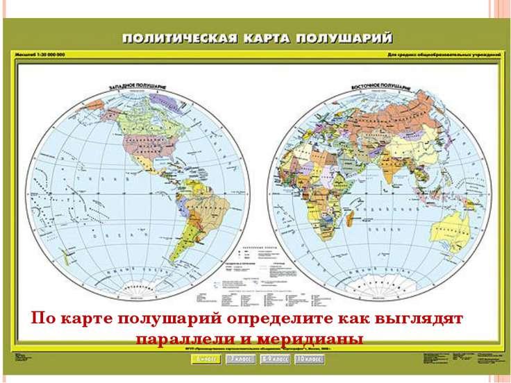 По карте полушарий определите как выглядят параллели и меридианы
