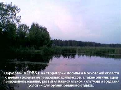 Образован в 1983 г. на территории Москвы и Московской области с целью сохране...