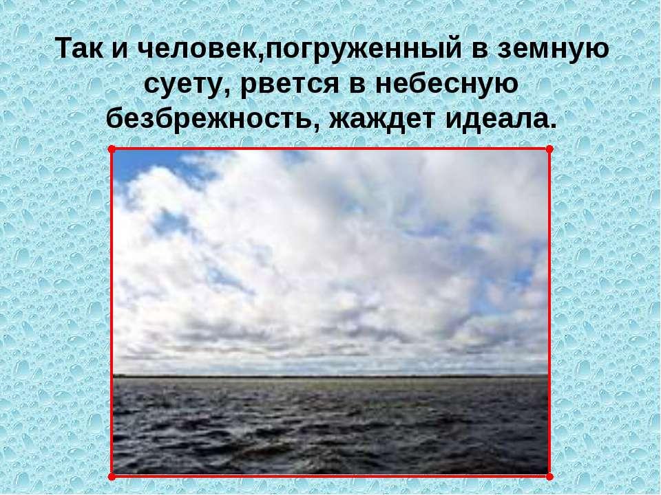 Так и человек,погруженный в земную суету, рвется в небесную безбрежность, жаж...