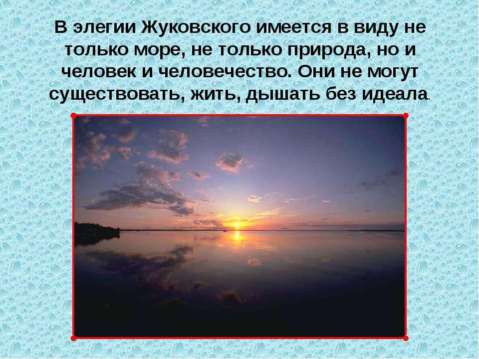 В элегии Жуковского имеется в виду не только море, не только природа, но и че...