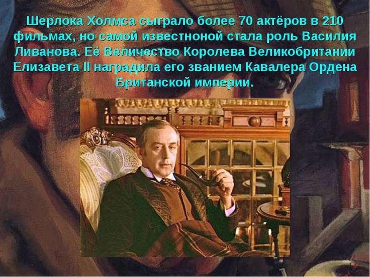 Шерлока Холмса сыграло более 70 актёров в 210 фильмах, но самой известноной с...