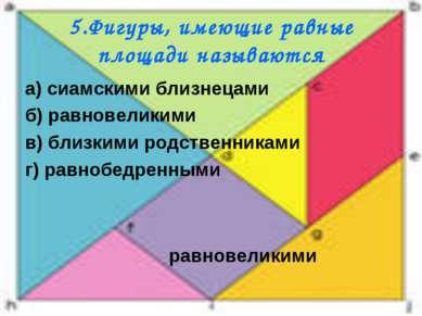 5.Фигуры, имеющие равные площади называются а) сиамскими близнецами б) равнов...
