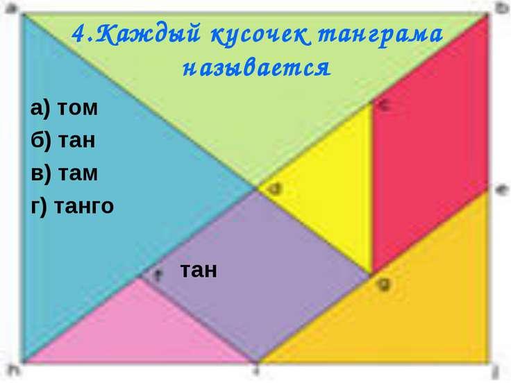 4.Каждый кусочек танграма называется а) том б) тан в) там г) танго тан