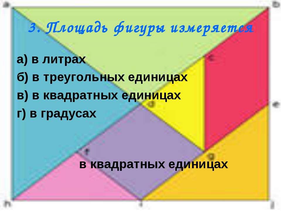 3. Площадь фигуры измеряется а) в литрах б) в треугольных единицах в) в квадр...