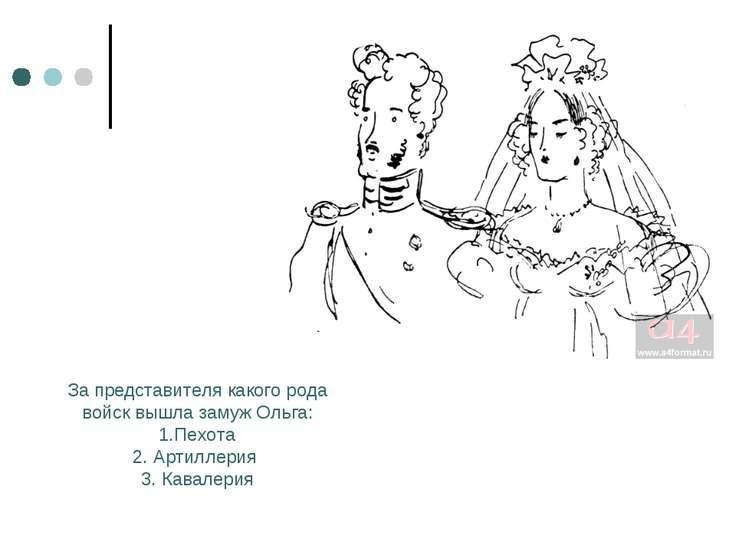 За представителя какого рода войск вышла замуж Ольга: 1.Пехота 2. Артиллерия ...
