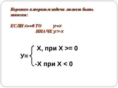 Коротко алгоритм задачи может быть записан: ЕСЛИ x>=0 ТО y:=x ИНАЧЕ y:=-x Х, ...