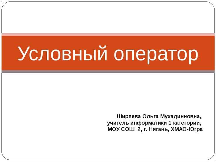 Условный оператор Ширяева Ольга Мухадинновна, учитель информатики 1 категории...