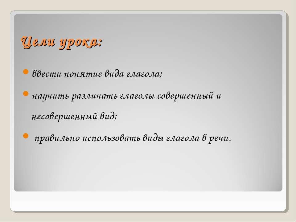 Цели урока: ввести понятие вида глагола; научить различать глаголы совершенны...