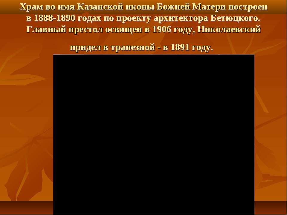 Храм во имя Казанской иконы Божией Матери построен в 1888-1890 годах по проек...