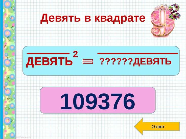 Девять в квадрате Ответ ДЕВЯТЬ 2 ??????ДЕВЯТЬ 109376