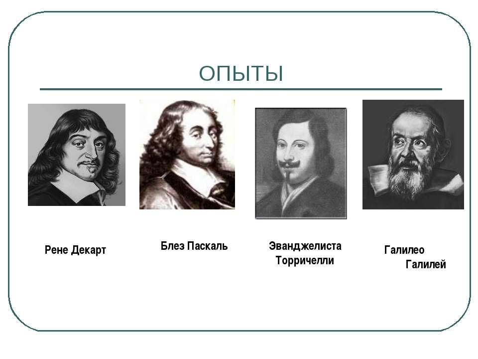 ОПЫТЫ Рене Декарт Блез Паскаль Эванджелиста Торричелли Галилео Галилей
