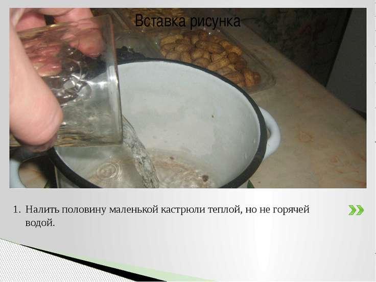Налить половину маленькой кастрюли теплой, но не горячей водой.