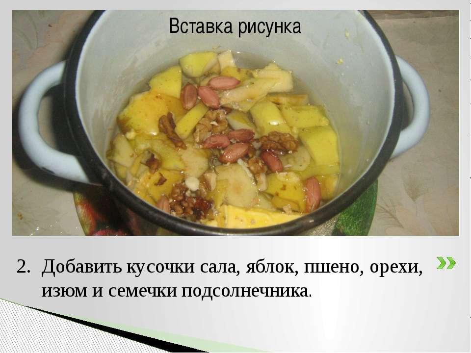 Добавить кусочки сала, яблок, пшено, орехи, изюм и семечки подсолнечника.