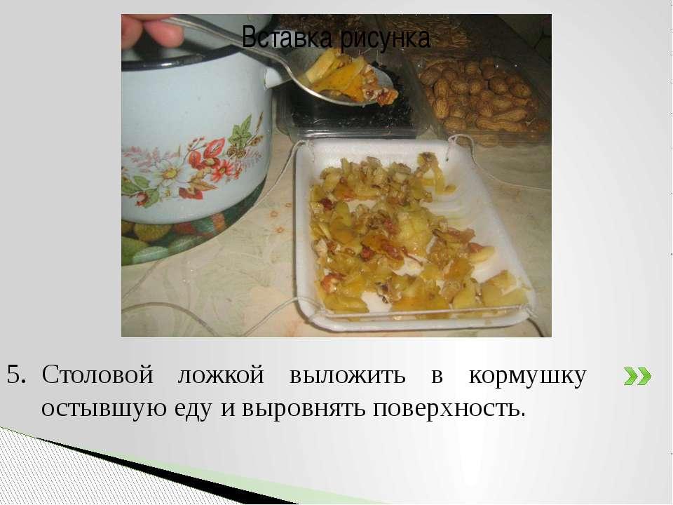 Столовой ложкой выложить в кормушку остывшую еду и выровнять поверхность.