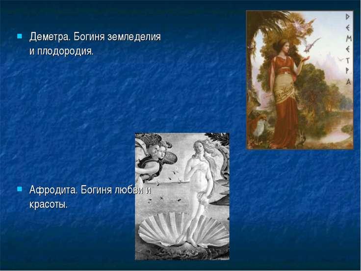 Деметра. Богиня земледелия и плодородия. Афродита. Богиня любви и красоты.