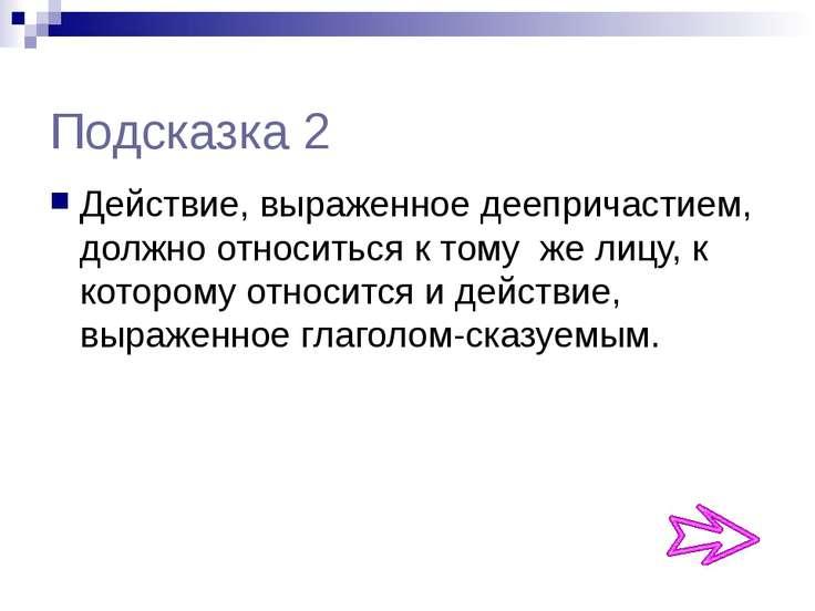Подсказка 2 Действие, выраженное деепричастием, должно относиться к тому же л...