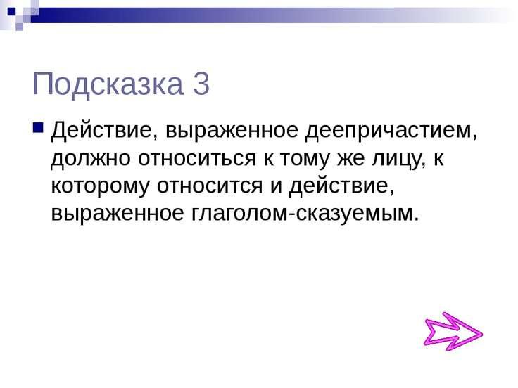 Подсказка 3 Действие, выраженное деепричастием, должно относиться к тому же л...