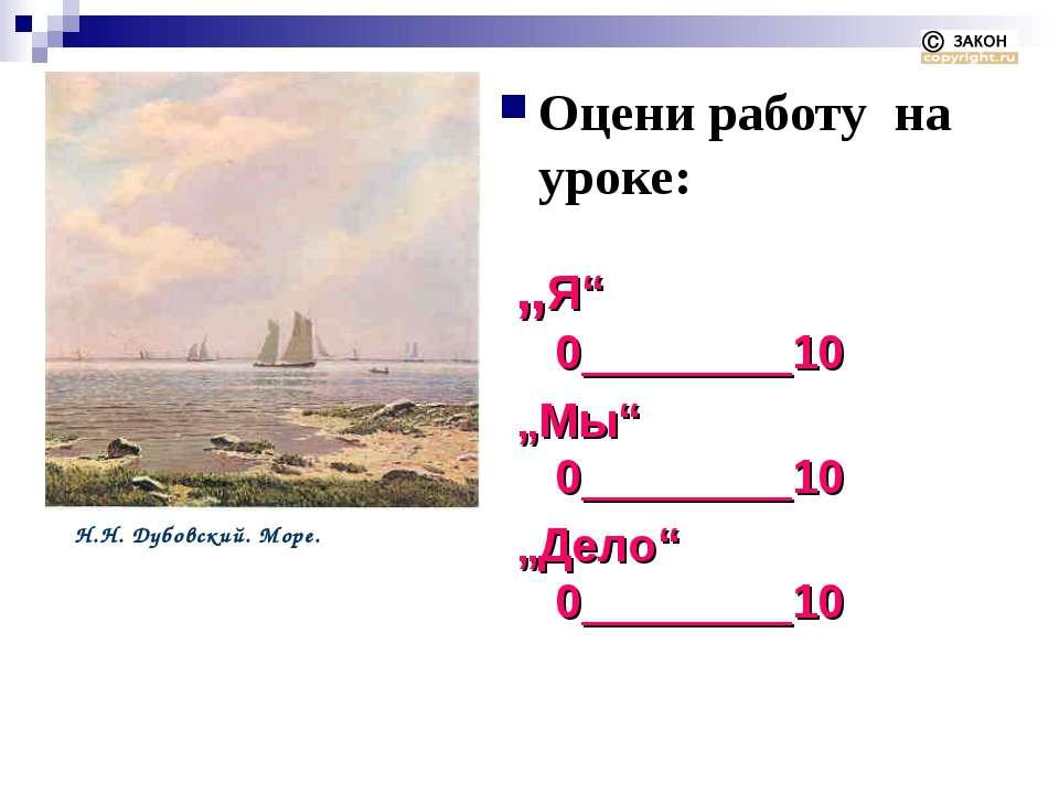 """Оцени работу на уроке: Н.Н. Дубовский. Море. """"Я"""" 0________10 """"Мы"""" 0________10..."""