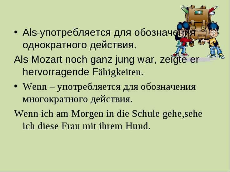 Als-употребляется для обозначения однократного действия. Als Mozart noch ganz...