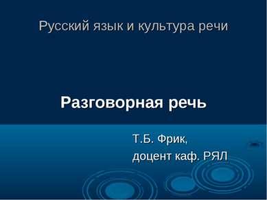 Русский язык и культура речи Разговорная речь Т.Б. Фрик, доцент каф. РЯЛ