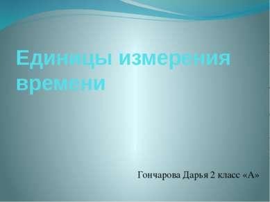 Единицы измерения времени Гончарова Дарья 2 класс «А»