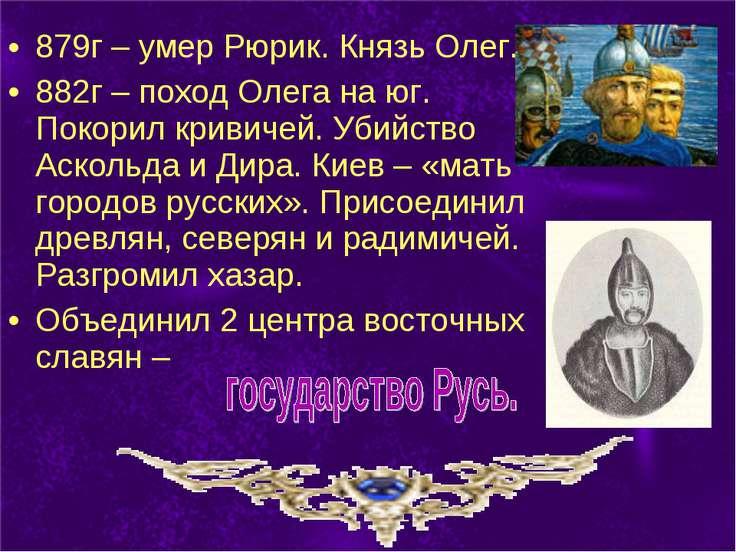 879г – умер Рюрик. Князь Олег. 882г – поход Олега на юг. Покорил кривичей. Уб...
