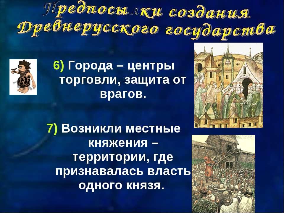 6) Города – центры торговли, защита от врагов. 7) Возникли местные княжения –...