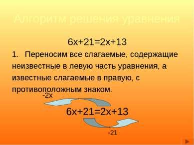 Алгоритм решения уравнения 6x+21=2x+13 Переносим все слагаемые, содержащие не...