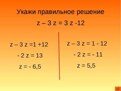 Укажи правильное решение z – 3 z = 3 z -12 z – 3 z =1 +12 - 2 z = 13 z = - 6,...