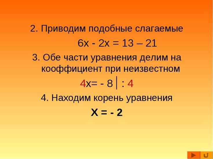 2. Приводим подобные слагаемые 6x - 2x = 13 – 21 3. Обе части уравнения делим...