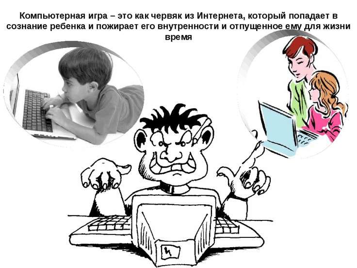 Компьютерная игра – это как червяк из Интернета, который попадает в сознание ...