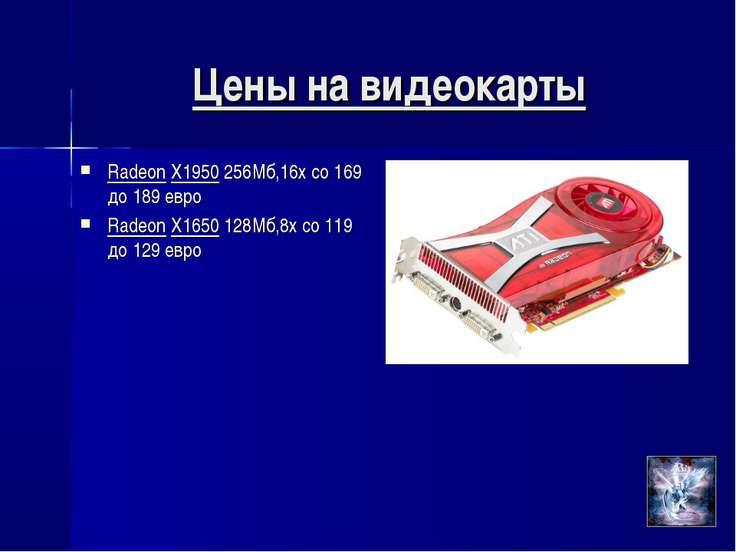 Цены на видеокарты Radeon X1950 256Мб,16х со 169 до 189 евро Radeon X1650 128...