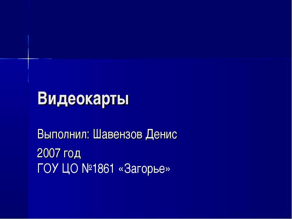 Видеокарты Выполнил: Шавензов Денис 2007 год ГОУ ЦО №1861 «Загорье»
